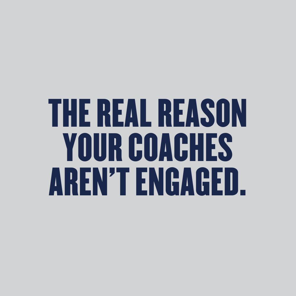 The Real Reason Your Coaches Aren't Engaged