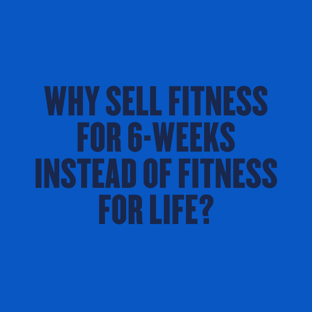 Why Sell Fitness for 6-Weeks instead of Fitness for Life?