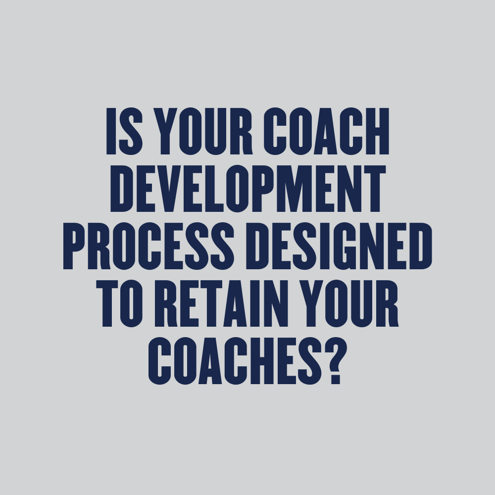Is your coach development process designed to retain your coaches?