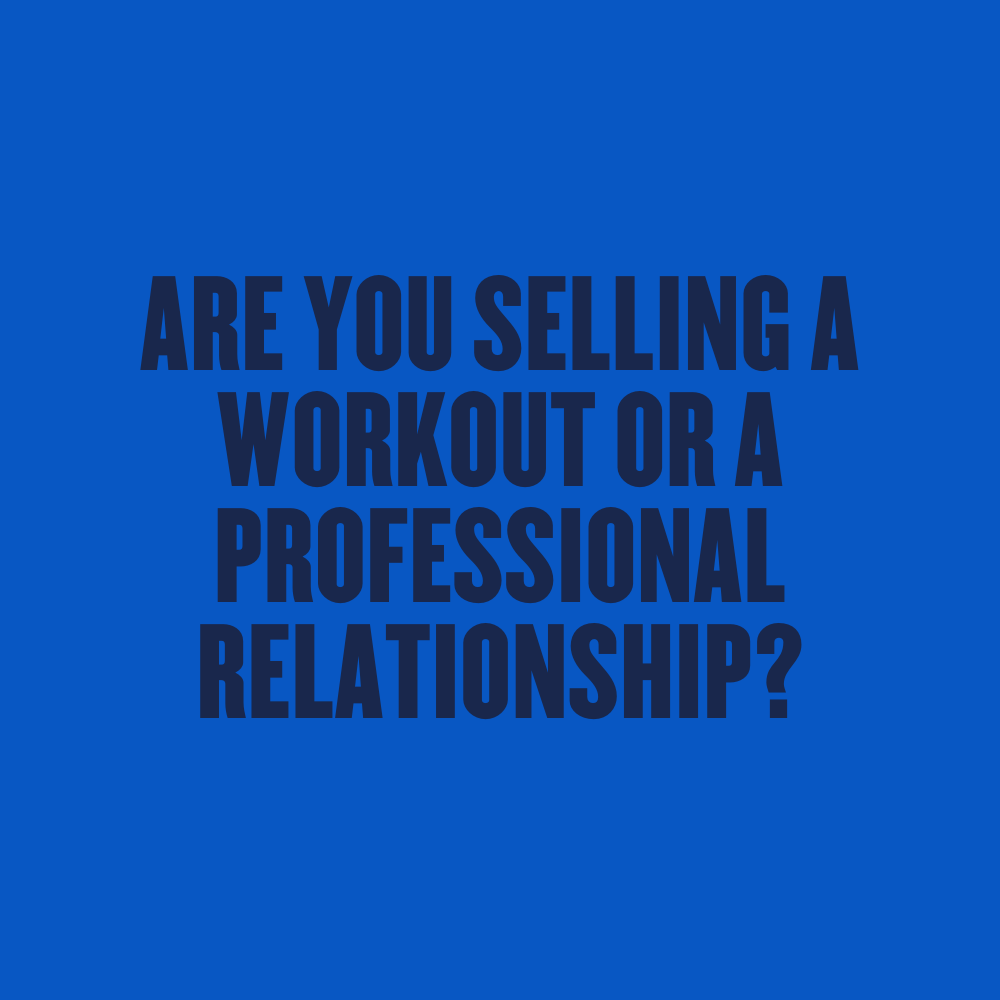 ARE-YOU-SELLING-A-WORKOUT-OR-A-PROFESSIONAL-RELATIONSHIP-1